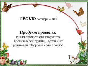 СРОКИ:октябрь – май  Продукт проекта: Книга совместного творчества воспита