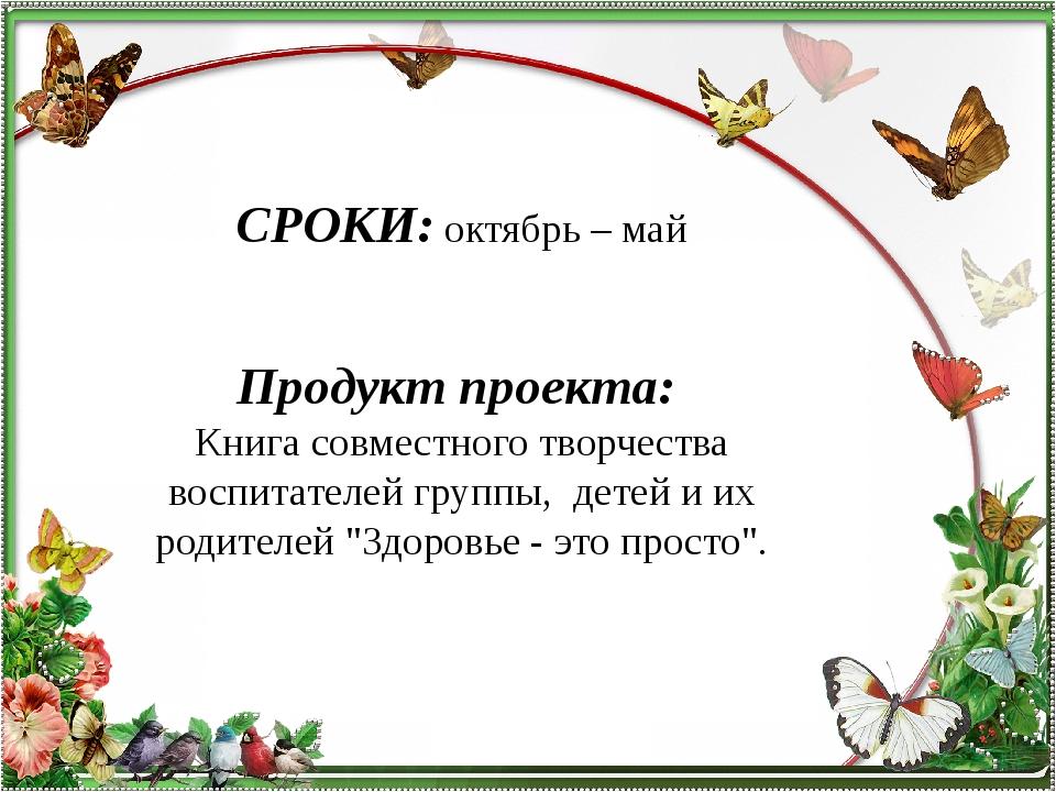 СРОКИ:октябрь – май  Продукт проекта: Книга совместного творчества воспита...