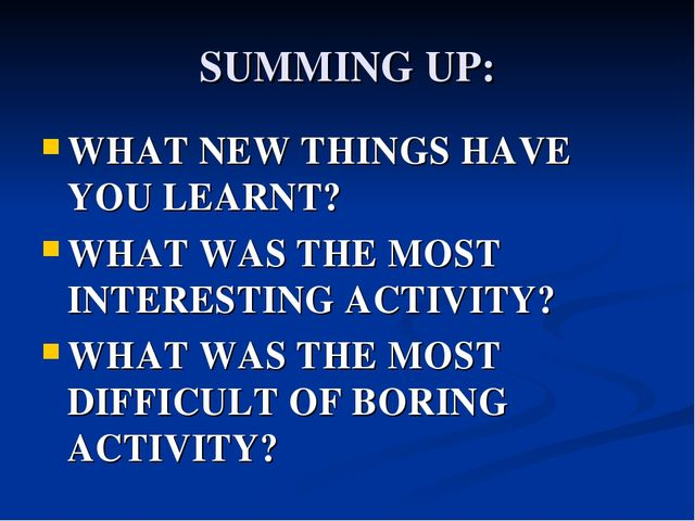 SUMMING UP: WHAT NEW THINGS HAVE YOU LEARNT? WHAT WAS THE MOST INTERESTING AC...