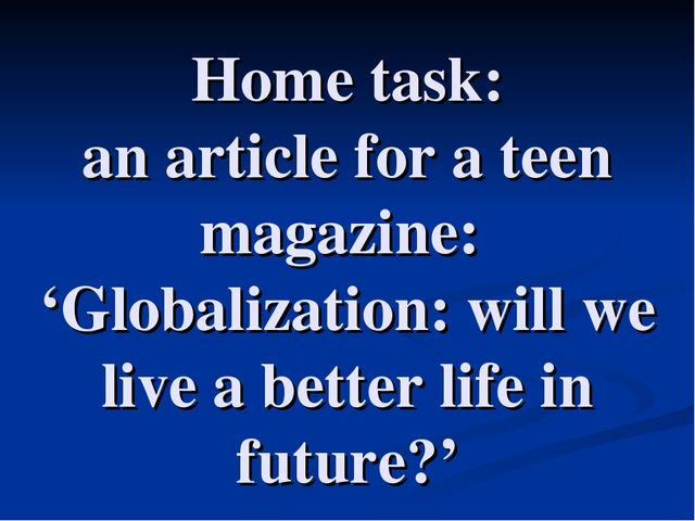 Home task: an article for a teen magazine: 'Globalization: will we live a bet...