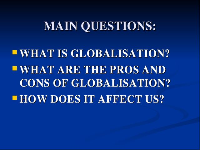MAIN QUESTIONS: WHAT IS GLOBALISATION? WHAT ARE THE PROS AND CONS OF GLOBALI...
