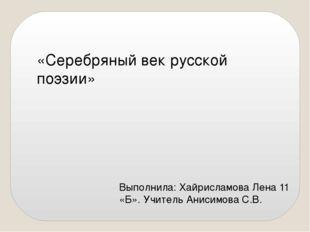 «Серебряный век русской поэзии» Выполнила: Хайрисламова Лена 11 «Б». Учитель