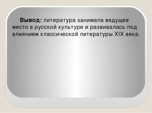 Вывод: литература занимала ведущее место в русской культуре и развивалась под