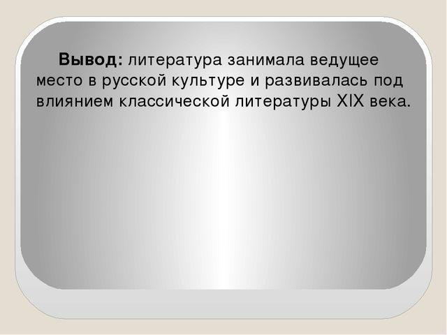 Вывод: литература занимала ведущее место в русской культуре и развивалась под...