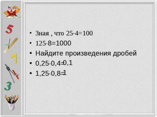 Зная , что 25·4=100 125·8=1000 Найдите произведения дробей 0,25·0,4= 1,25·0,8