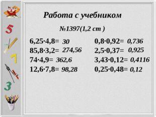 Работа с учебником 6,25·4,8= 0,8·0,92= 85,8·3,2= 2,5·0,37= 74·4,9= 3,43·0,12=