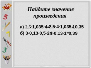 Найдите значение произведения а) 2,5·1,035·4= 2,5·4·1,035= 10,35 б) 3·0,13·0,