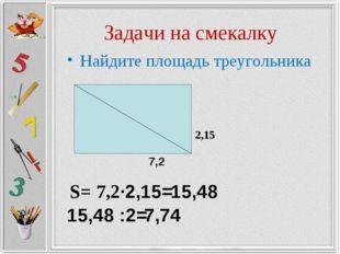 Задачи на смекалку Найдите площадь треугольника 2,15 7,2 S= 7,2·2,15= 15,48 1