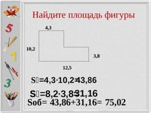 Найдите площадь фигуры S₁=4,3·10,2= 43,86 S₂=8,2·3,8= 31,16 Sоб= 43,86+31,16=