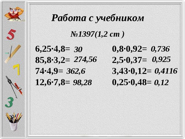 Работа с учебником 6,25·4,8= 0,8·0,92= 85,8·3,2= 2,5·0,37= 74·4,9= 3,43·0,12=...