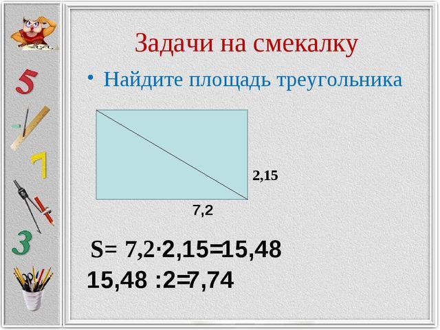 Задачи на смекалку Найдите площадь треугольника 2,15 7,2 S= 7,2·2,15= 15,48 1...