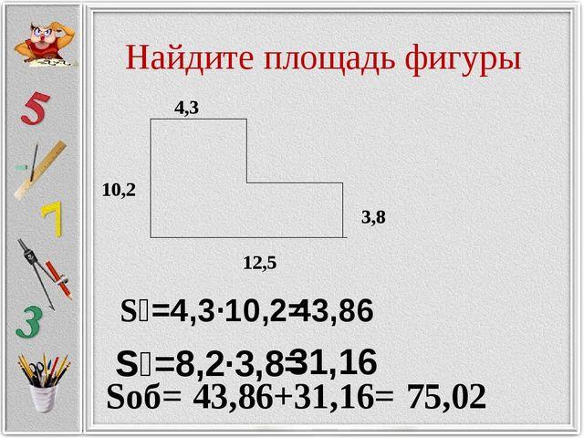 Найдите площадь фигуры S₁=4,3·10,2= 43,86 S₂=8,2·3,8= 31,16 Sоб= 43,86+31,16=...