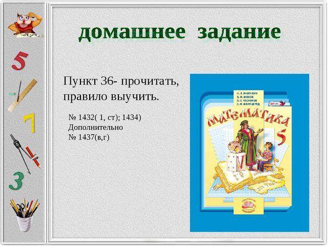 Пункт 36- прочитать, правило выучить. № 1432( 1, ст); 1434) Дополнительно № 1...