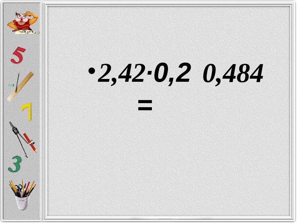 2,42·0,2 = 0,484