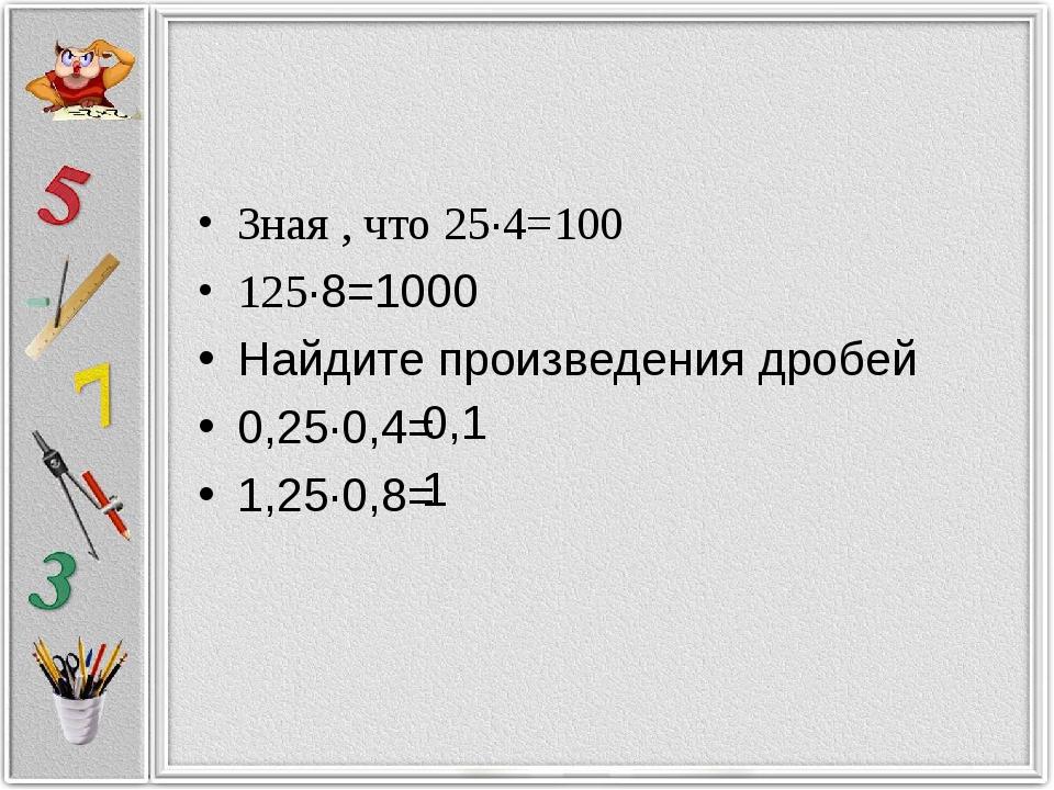 Зная , что 25·4=100 125·8=1000 Найдите произведения дробей 0,25·0,4= 1,25·0,8...