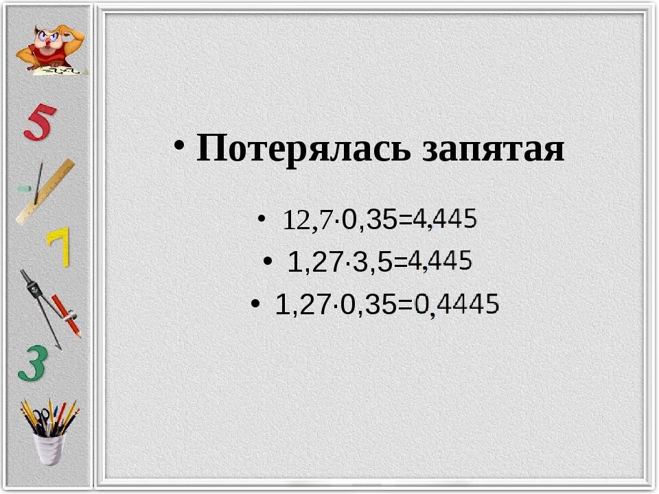 Потерялась запятая 12,7·0,35=4445 1,27·3,5=4445 1,27·0,35= 4445