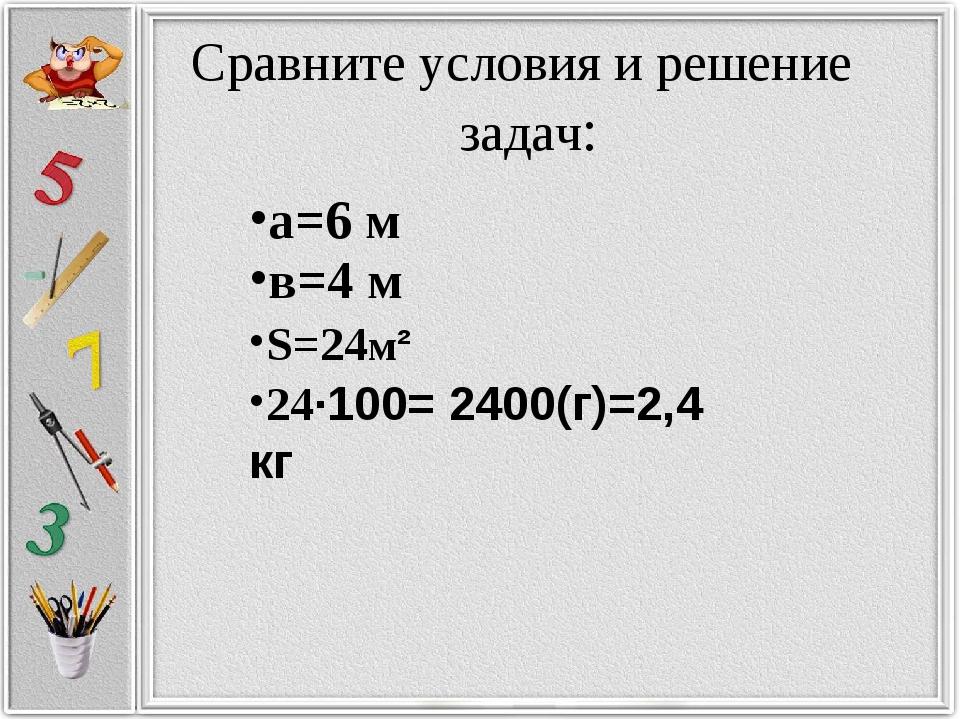 Сравните условия и решение задач: а=6 м в=4 м S=24м² 24·100= 2400(г)=2,4 кг