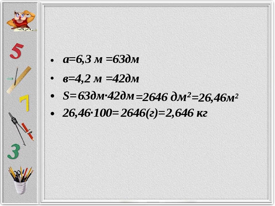 а=6,3 м в=4,2 м =63дм =42дм S= =2646 дм² =26,46м² 26,46·100= 2646(г)= 2,646...