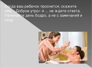 Когда ваш ребенок проснется, скажите ему: «Доброе утро» и ... не ждите ответа