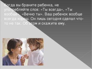 Когда вы браните ребенка, не употребляйте слов: «Ты всегда», «Ты вообще», «Ве