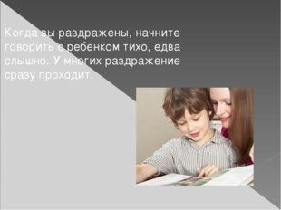 Когда вы раздражены, начните говорить с ребенком тихо, едва слышно. У многих