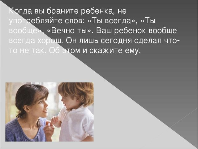 Когда вы браните ребенка, не употребляйте слов: «Ты всегда», «Ты вообще», «Ве...