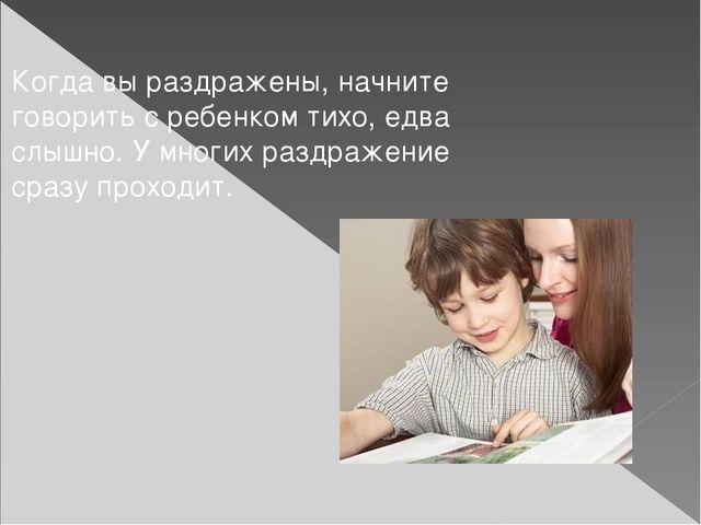 Когда вы раздражены, начните говорить с ребенком тихо, едва слышно. У многих...