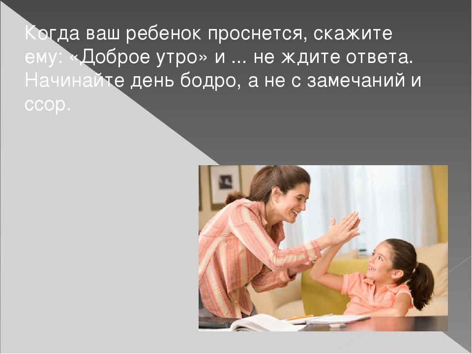 Когда ваш ребенок проснется, скажите ему: «Доброе утро» и ... не ждите ответа...