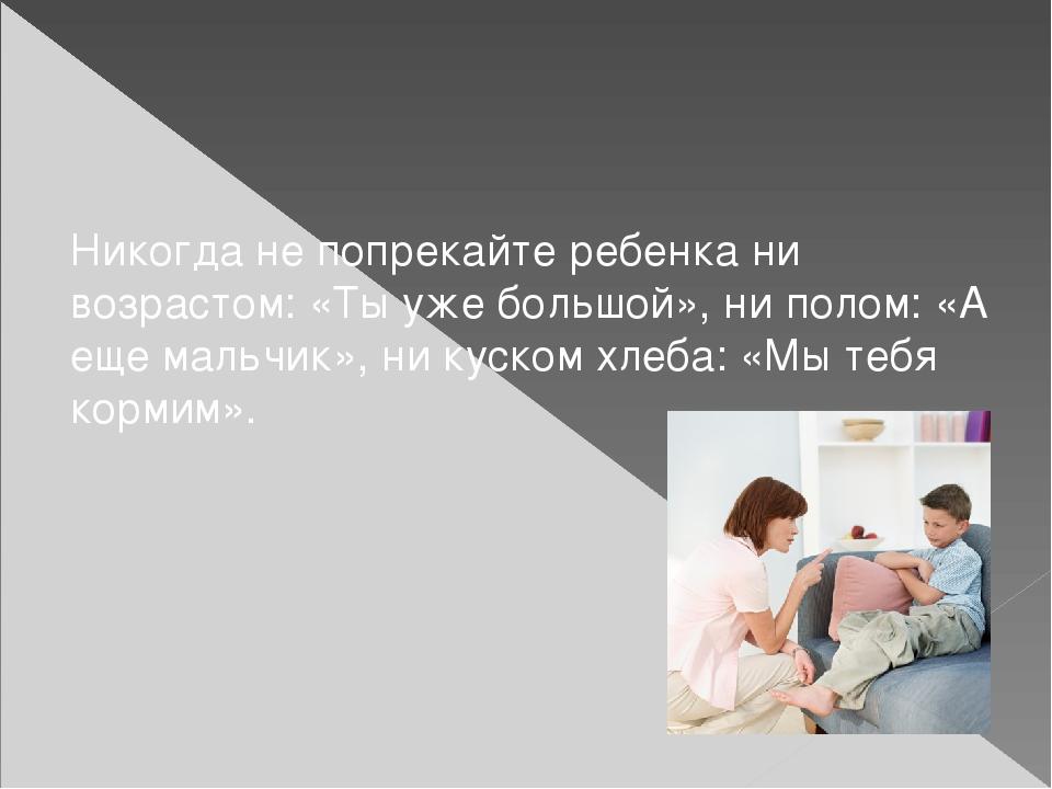 Никогда не попрекайте ребенка ни возрастом: «Ты уже большой», ни полом: «А ещ...