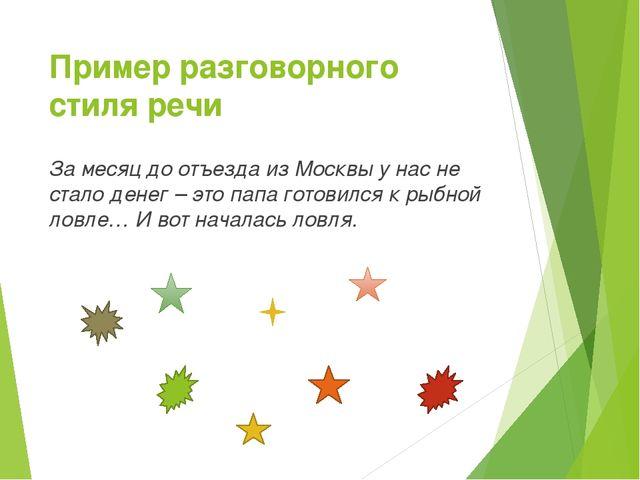 Пример разговорного стиля речи За месяц до отъезда из Москвы у нас не стало д...