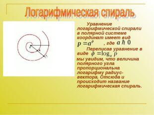 Уравнение логарифмической спирали в полярной системе координат имеет вид ,
