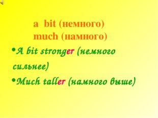 a bit (немного) much (намного) A bit stronger (немного сильнее) Much taller (