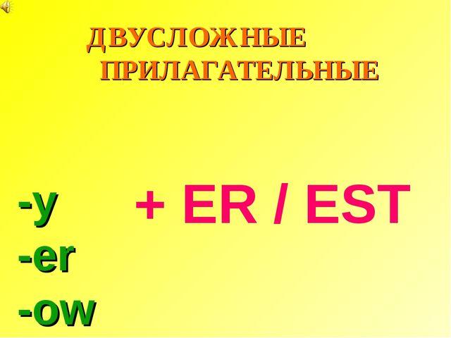 -y -er -ow -ble + ER / EST ДВУСЛОЖНЫЕ ПРИЛАГАТЕЛЬНЫЕ