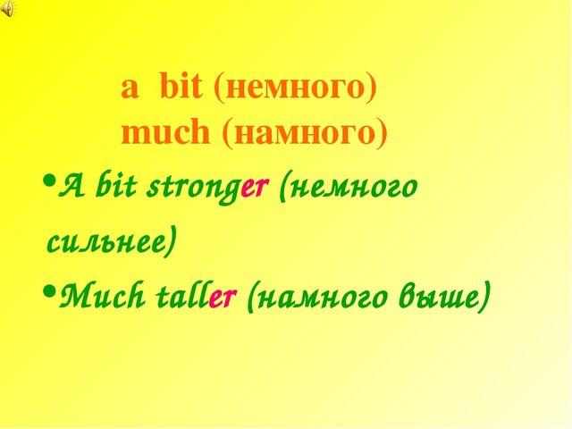 a bit (немного) much (намного) A bit stronger (немного сильнее) Much taller (...