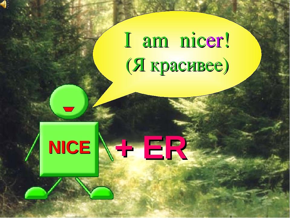NICE + ER I am nicer! (Я красивее)