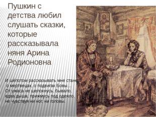 Пушкин с детства любил слушать сказки, которые рассказывала няня Арина Родион