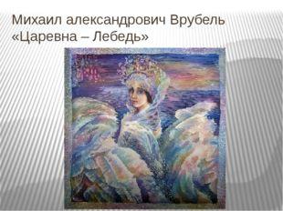 Михаил александрович Врубель «Царевна – Лебедь»