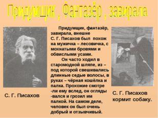 Придумщик, фантазёр, завирала, внешне С. Г. Писахов был похож на мужичка – л