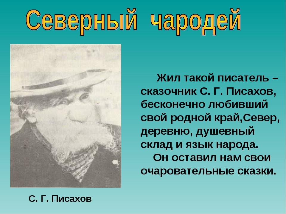 Жил такой писатель – сказочник С. Г. Писахов, бесконечно любивший свой родно...