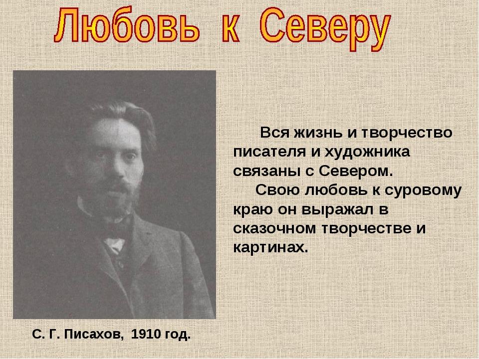 С. Г. Писахов, 1910 год. Вся жизнь и творчество писателя и художника связаны...