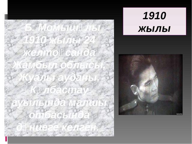 Б. Момышұлы 1910 жылы 24 желтоқсанда Жамбыл облысы, Жуалы ауданы, Көлбастау...