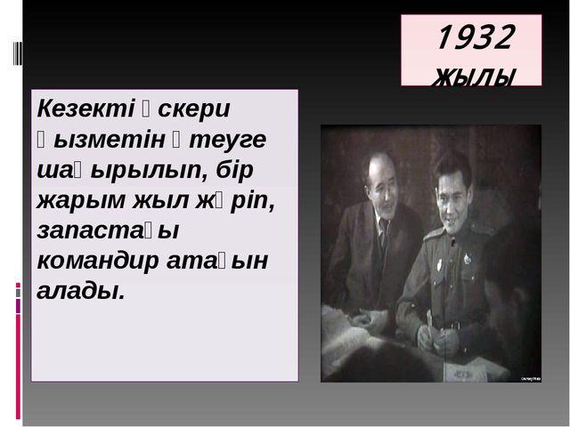 1932 жылы Кезекті әскери қызметін өтеуге шақырылып, бір жарым жыл жүріп, запа...