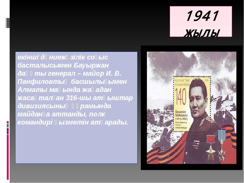 1941 жылы екінші дүниежүзілік соғыс басталысымен Бауыржан даңқты генерал – ма...
