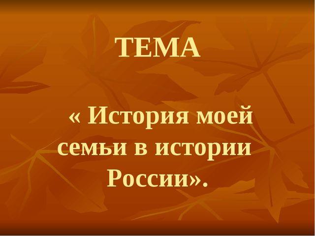 ТЕМА « История моей семьи в истории России».