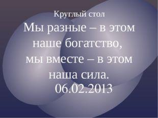 06.02.2013 Круглый стол Мы разные – в этом наше богатство, мы вместе – в этом
