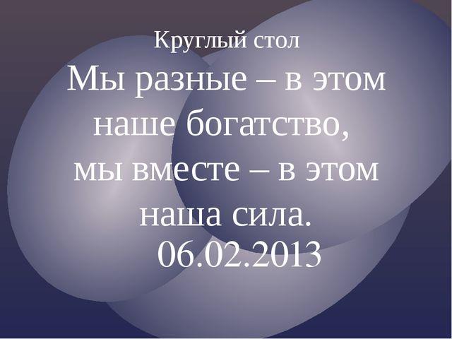 06.02.2013 Круглый стол Мы разные – в этом наше богатство, мы вместе – в этом...