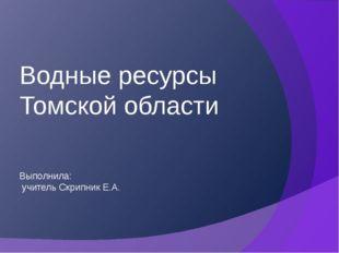 Выполнила: учитель Скрипник Е.А. Водные ресурсы Томской области