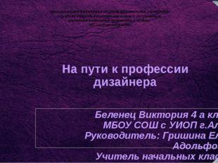На пути к профессии дизайнера Беленец Виктория 4 а класс МБОУ СОШ с УИОП г.Ал
