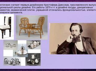 А англичане считают первым дизайнером Кристофера Дрессера, прославленного вып