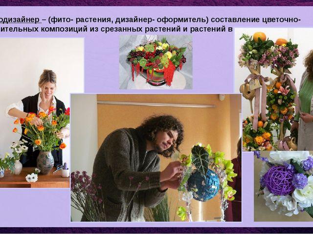 Фитодизайнер – (фито- растения, дизайнер- оформитель) составление цветочно- р...